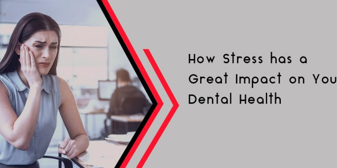 How Stress has a Great Impact on Your Dental Health - Smile 4 U
