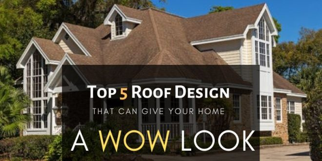 Top 5 Roof Designs that can give your home a Wow look